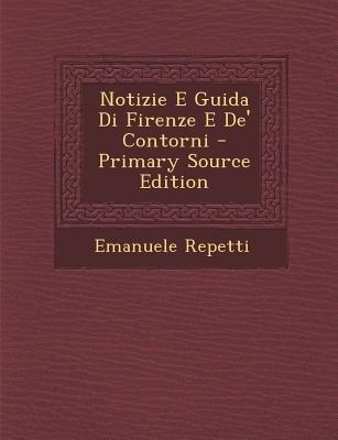 Notizie E Guida Di Firenze E de' Contorni (Italian, Paperback, Primary Source): Emanuele Repetti