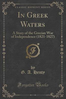 In Greek Waters - A Story of the Grecian War of Independence (1821-1827) (Classic Reprint) (Paperback): G. A Henty