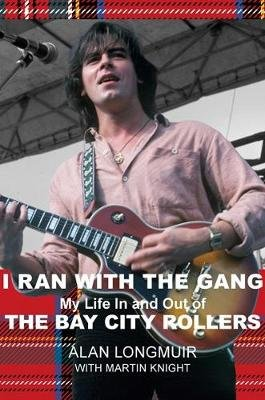 I Ran With The Gang - My Life In And Out Of The Bay City Rollers (Hardcover): Alan Longmuir, Martin Knight