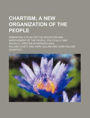 Chartism; A New Organization of the People. Embracing a Plan for the Education and Improvement of the People, Politically and...