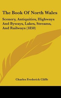 The Book Of North Wales - Scenery, Antiquities, Highways And Byways, Lakes, Streams, And Railways (1850) (Hardcover): Charles...