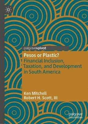 Pesos or Plastic? - Financial Inclusion, Taxation, and Development in South America (Hardcover, 1st ed. 2019): Ken Mitchell,...