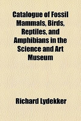 Catalogue of Fossil Mammals, Birds, Reptiles, and Amphibians in the Science and Art Museum (Paperback): Richard Lydekker