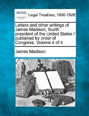 Letters and Other Writings of James Madison, Fourth President of the United States / Published by Order of Congress. Volume 4...