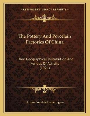 The Pottery and Porcelain Factories of China - Their Geographical Distribution and Periods of Activity (1921) (Paperback):...