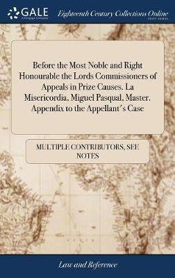 Before the Most Noble and Right Honourable the Lords Commissioners of Appeals in Prize Causes. La Misericordia, Miguel Pasqual,...