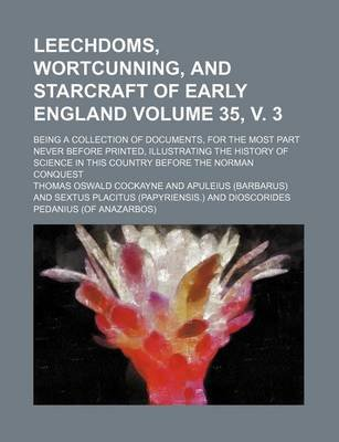 Leechdoms, Wortcunning, and Starcraft of Early England Volume 35, V. 3; Being a Collection of Documents, for the Most Part...