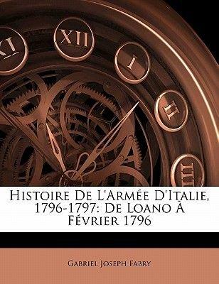 Histoire de L'Armee D'Italie, 1796-1797 - de Loano a Fevrier 1796 (French, Paperback): Gabriel Joseph Fabry