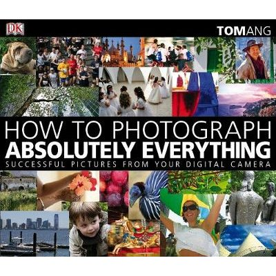 How to Photograph Absolutely Everything - Successful Pictures from your Digital Camera (Paperback): Tom Ang
