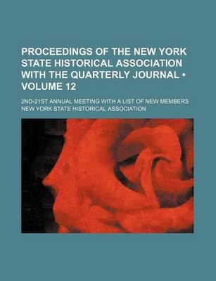 Proceedings of the New York State Historical Association with the Quarterly Journal (Volume 12); 2nd-21st Annual Meeting with a...