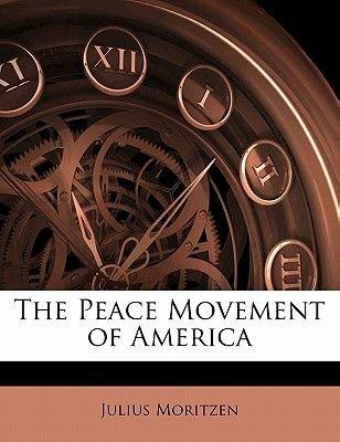 The Peace Movement of America (Paperback): Julius Moritzen
