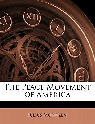 The Peace Movement of America (Paperback): Julius Moritzen