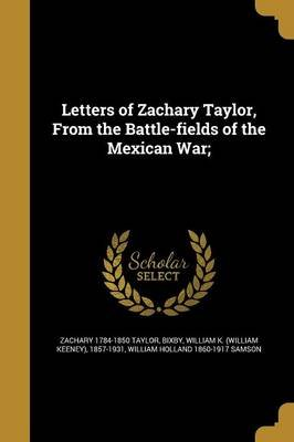 Letters of Zachary Taylor, from the Battle-Fields of the Mexican War; (Paperback): Zachary 1784-1850 Taylor