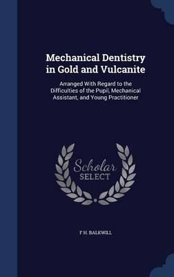 Mechanical Dentistry in Gold and Vulcanite - Arranged with Regard to the Difficulties of the Pupil, Mechanical Assistant, and...
