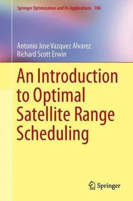 An Introduction to Optimal Satellite Range Scheduling (Hardcover, 1st Ed. 2015): Antonio Jose Vazquez Alvarez, Richard Scott...
