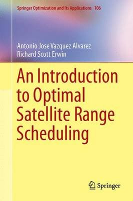 An Introduction to Optimal Satellite Range Scheduling (Hardcover, 1st ed. 2015): Antonio Jose Vazquez Alvarez, Richard Scott...