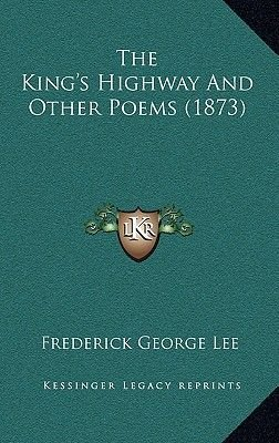 The King's Highway and Other Poems (1873) (Hardcover): Frederick George Lee
