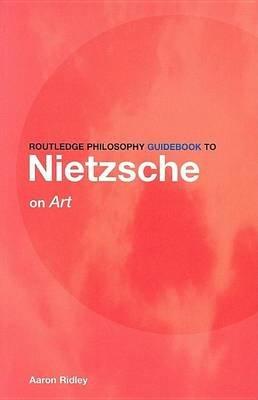 Routledge Philosophy Guidebook to Nietzsche on Art (Electronic book text): Aaron Ridley