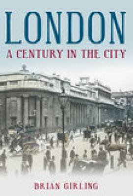 London A Century in the City (Paperback, UK ed.): Brian Girling