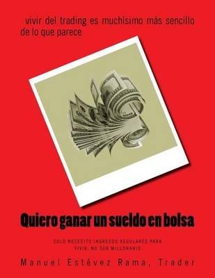 Quiero Ganar Un Sueldo En Bolsa - El Arte de Vivir Con Un Sueldo Mensual Sin Aspirar a Hacerte Millonario Especulando (Spanish,...
