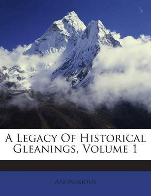 A Legacy of Historical Gleanings, Volume 1 (Paperback): Anonymous