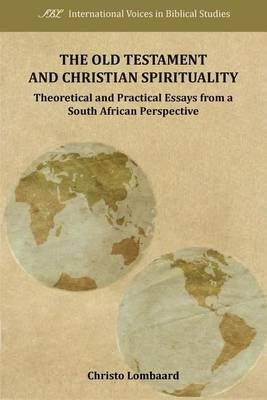Old Testament and Christian Spirituality, The: Theoretical and Practical Essays from a South African Perspective (Electronic...