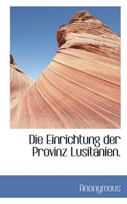 Die Einrichtung Der Provinz Lusitanien. (English, German, Paperback): Anonymous