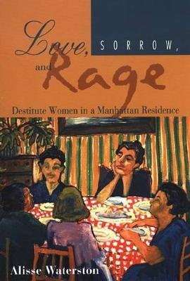 Love, Sorrow, and Rage - Destitute Women in a Manhattan Residence (Paperback): Alisse Waterston
