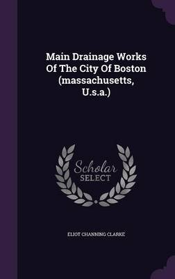 Main Drainage Works of the City of Boston (Massachusetts, U.S.A.) (Hardcover): Eliot Channing Clarke