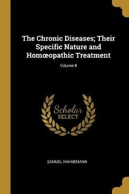 The Chronic Diseases; Their Specific Nature and Homoeopathic Treatment; Volume II (Paperback): Samuel Hahnemann