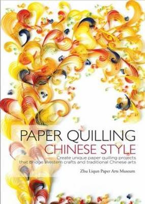 Paper Quilling Chinese Style - Create Unique Paper Quilling Projects That Bridge Western Crafts and Traditional Chinese Arts...