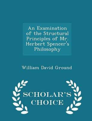 An Examination of the Structural Principles of Mr. Herbert Spencer's Philosophy - Scholar's Choice Edition...