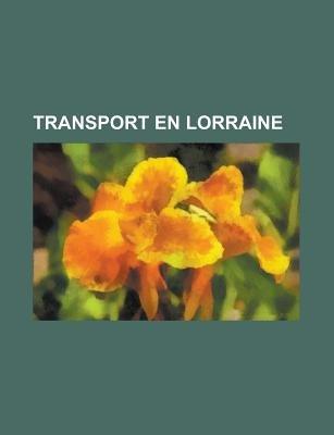 Transport En Lorraine - Autoroute de Lorraine, Aeroport de Lorraine, Canal de Lorraine, Gare de Lorraine, Ligne Ferroviaire Des...