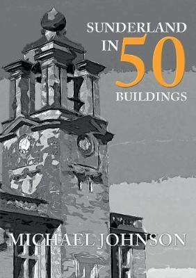 Sunderland in 50 Buildings (Paperback, UK ed.): Michael Johnson