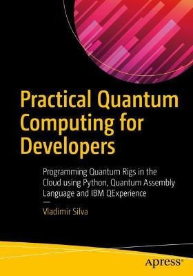 Practical Quantum Computing for Developers - Programming Quantum Rigs in the Cloud using Python, Quantum Assembly Language and...