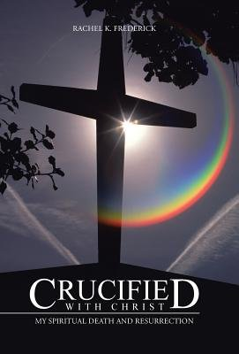 Crucified with Christ - My Spiritual Death and Resurrection (Hardcover): Rachel K. Frederick