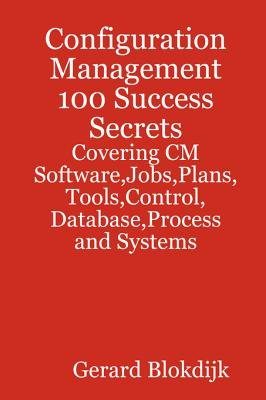 Configuration Management 100 Success Secrets - Covering CM Software, Jobs, Plans, Tools, Control, Database, Process and Systems...