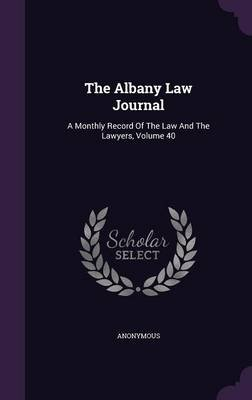 The Albany Law Journal - A Monthly Record of the Law and the Lawyers, Volume 40 (Hardcover): Anonymous