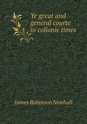 Ye Great and General Courte in Collonie Times (Paperback): James Robinson Newhall