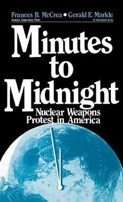 Minutes to Midnight - Nuclear Weapons Protest in America (Hardcover): Frances B. McCrea, Gerald E. Markle