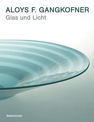 Glass and Light - Aloys F. Gangkofner- Work Over Four Decades (German, Hardcover): I. Gangkofner, X. Rieman