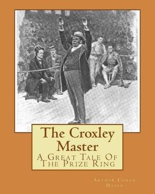 The Croxley Master - A Great Tale of the Prize Ring (Paperback): Sir Arthur Conan Doyle