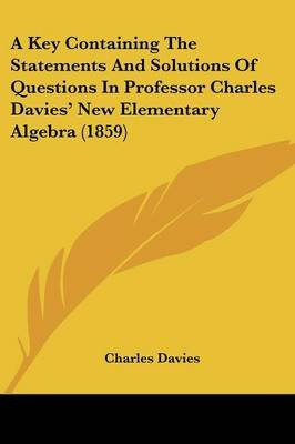 A Key Containing the Statements and Solutions of Questions in Professor Charles Davies' New Elementary Algebra (1859)...