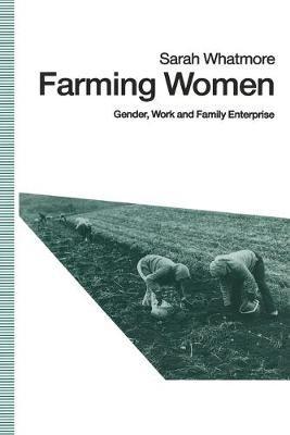 Farming Women 1991 - Gender, Work and Family Enterprise (Paperback, 1st ed. 1991): Sarah Whatmore