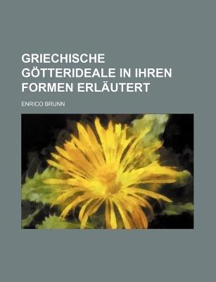 Griechische Gotterideale in Ihren Formen Erlautert (English, German, Paperback): Enrico Brunn
