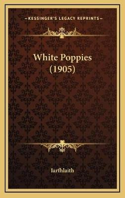 White Poppies (1905) White Poppies (1905) (Hardcover): Iarfhlaith