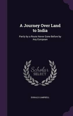A Journey Over Land to India - Partly by a Route Never Gone Before by Any European (Hardcover): Donald Campbell