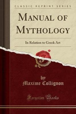 Manual of Mythology - In Relation to Greek Art (Classic Reprint) (Paperback): Maxime Collignon