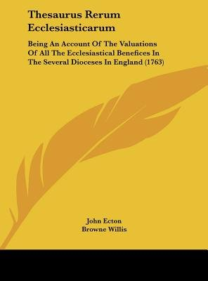 Thesaurus Rerum Ecclesiasticarum - Being an Account of the Valuations of All the Ecclesiastical Benefices in the Several...
