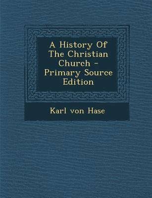 A History of the Christian Church - Primary Source Edition (Paperback): Karl Von Hase
